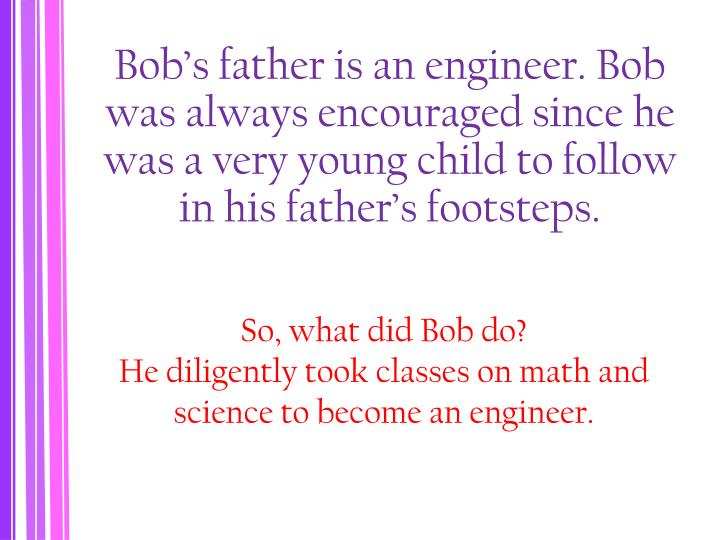 Bob's father is an engineer. Bob was always encouraged since he was a very young child to follow in his father's footsteps.