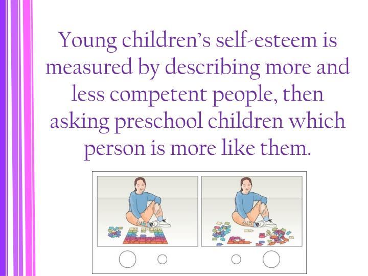 Young children's self-esteem is measured by describing more and less competent people, then asking preschool children which person is more like them.