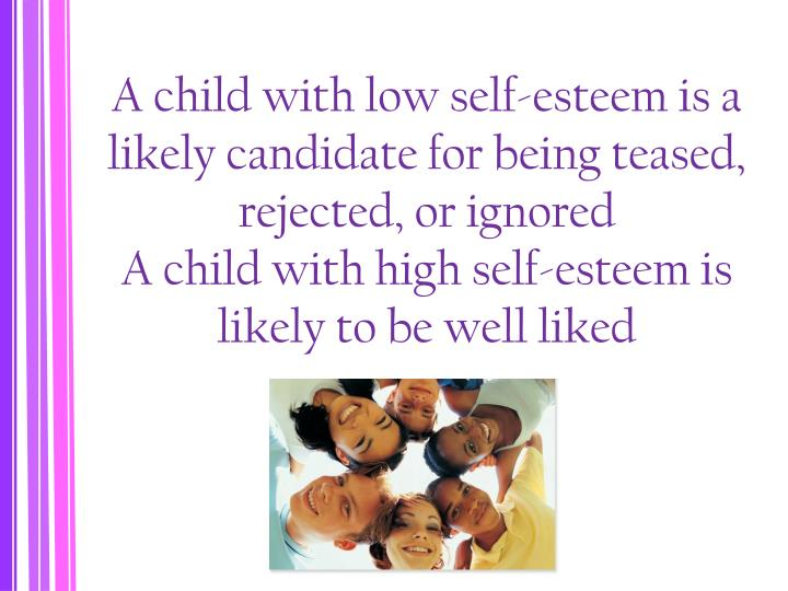 A child with low self-esteem is a likely candidate for being teased, rejected, or ignored