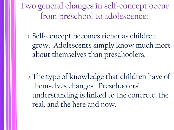 Two general changes in self-concept occur from preschool to adolescence: