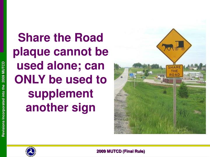 Share the Road plaque cannot be used alone; can ONLY be used to supplement another sign
