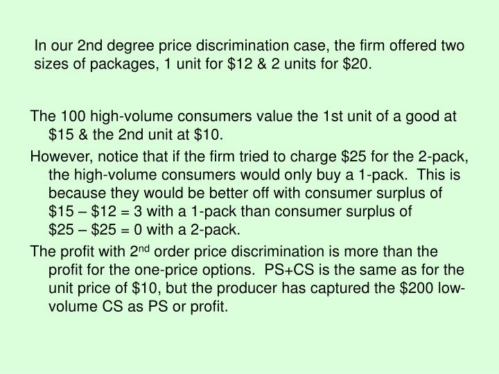 In our 2nd degree price discrimination case, the firm offered two sizes of packages, 1 unit for $12 & 2 units for $20.