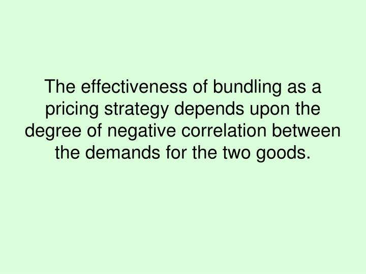The effectiveness of bundling as a pricing strategy depends upon the degree of negative correlation between the demands for the two goods.