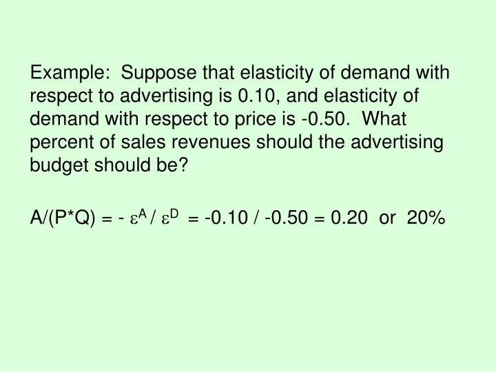 Example:  Suppose that elasticity of demand with respect to advertising is 0.10, and elasticity of demand with respect to price is -0.50.  What percent of sales revenues should the advertising budget should be?