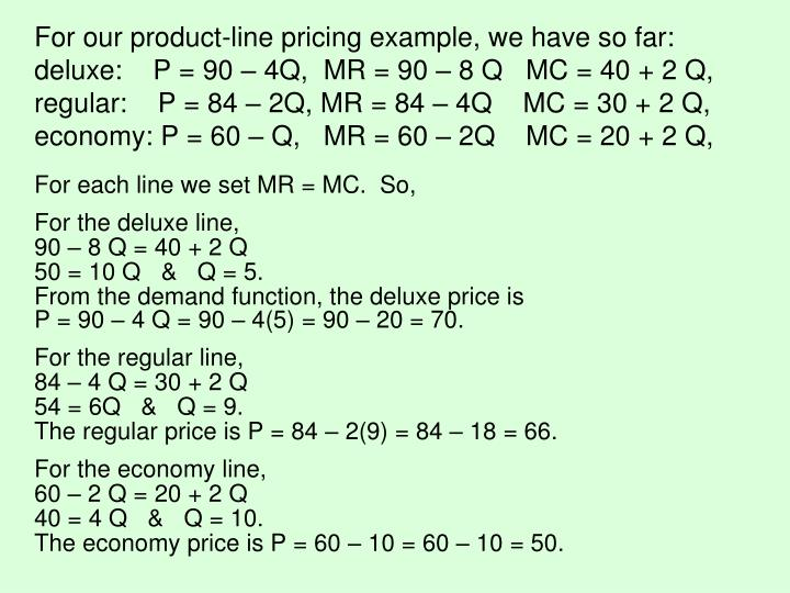 For our product-line pricing example, we have so far: deluxe:    P = 90 – 4Q,  MR = 90 – 8 Q   MC = 40 + 2 Q,