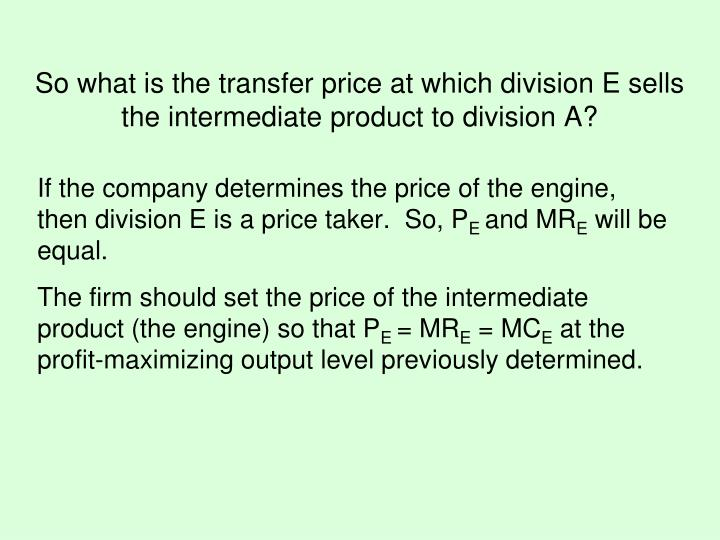 If the company determines the price of the engine, then division E is a price taker.  So, P