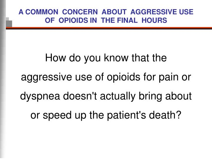 A COMMON  CONCERN  ABOUT  AGGRESSIVE USE  OF  OPIOIDS IN  THE FINAL  HOURS