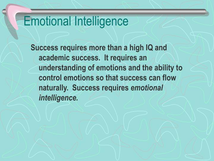 Success requires more than a high IQ and academic success.  It requires an understanding of emotions and the ability to control emotions so that success can flow naturally.  Success requires