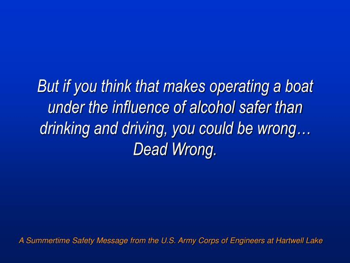 But if you think that makes operating a boat under the influence of alcohol safer than drinking and driving, you could be wrong…  Dead Wrong.