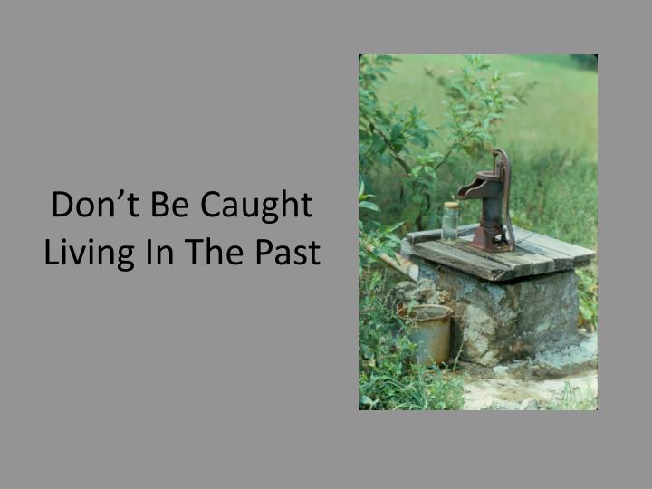 Don't Be Caught Living In The Past