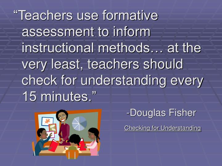 """""""Teachers use formative assessment to inform instructional methods… at the very least, teachers should check for understanding every 15 minutes."""""""