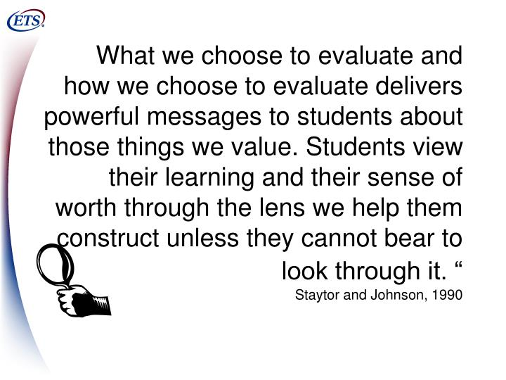 What we choose to evaluate and how we choose to evaluate delivers powerful messages to students about those things we value. Students view their learning and their sense of worth through the lens we help them construct unless they cannot bear to