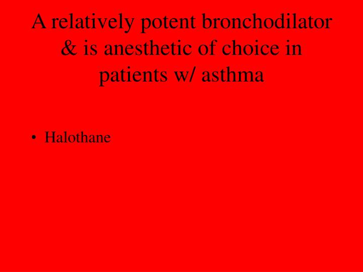 A relatively potent bronchodilator & is anesthetic of choice in patients w/ asthma