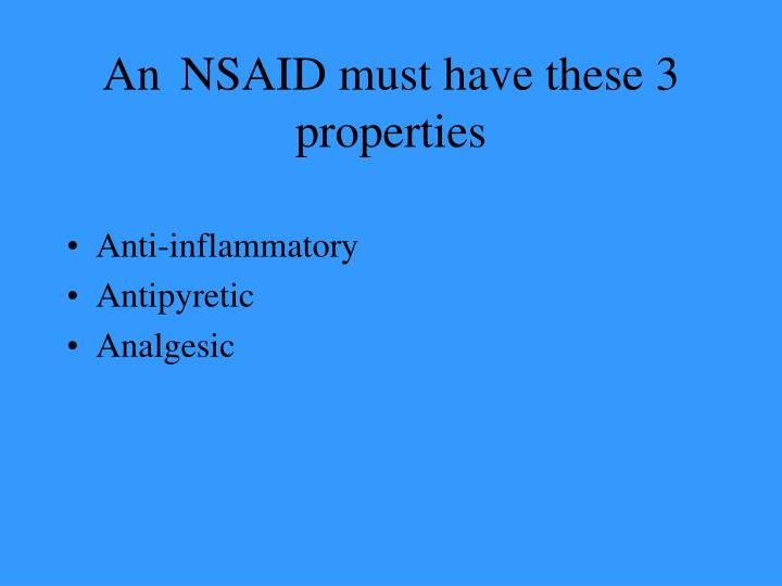 An NSAID must have these 3 properties