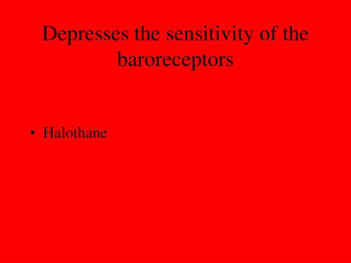 Depresses the sensitivity of the baroreceptors