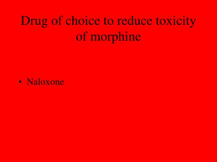 Drug of choice to reduce toxicity of morphine