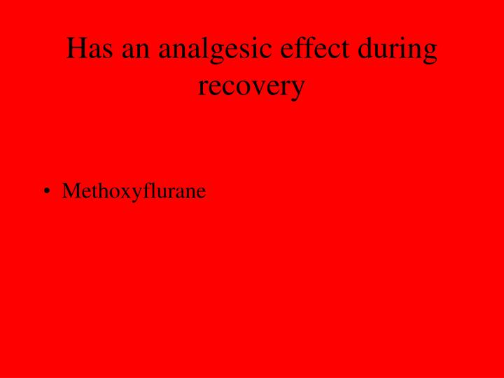Has an analgesic effect during recovery