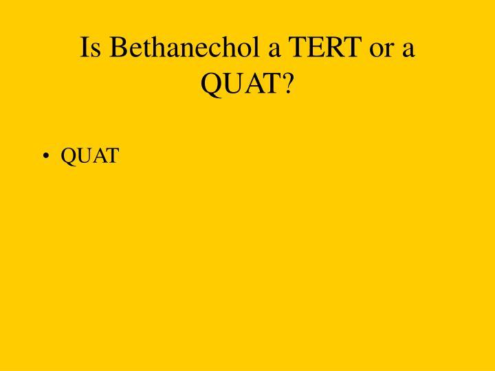 Is Bethanechol a TERT or a QUAT?