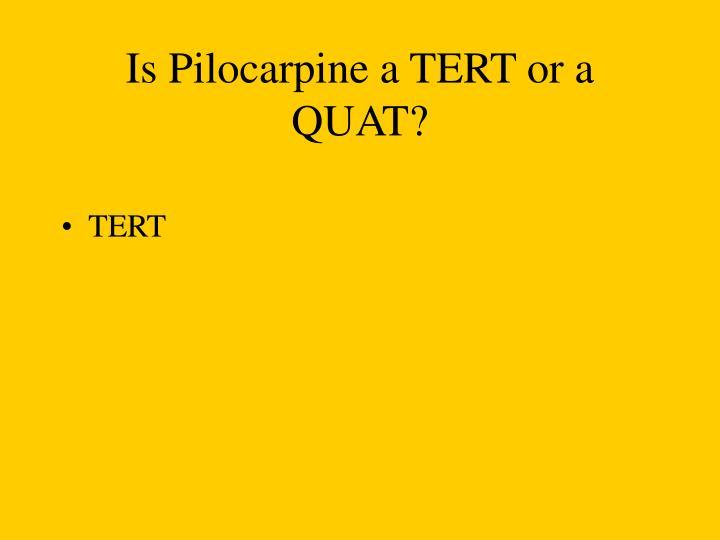 Is Pilocarpine a TERT or a QUAT?