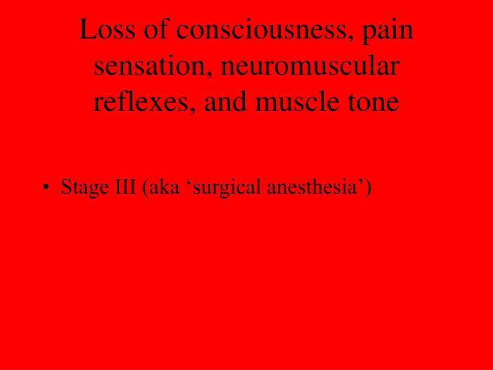 Loss of consciousness, pain sensation, neuromuscular reflexes, and muscle tone