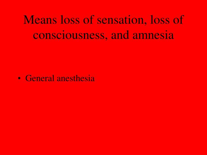 Means loss of sensation, loss of consciousness, and amnesia