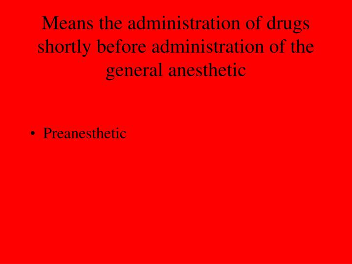 Means the administration of drugs shortly before administration of the general anesthetic