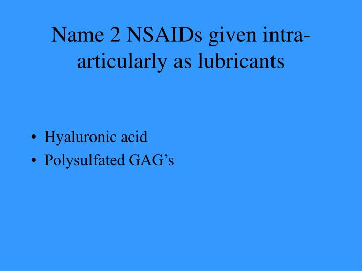 Name 2 NSAIDs given intra-articularly as lubricants