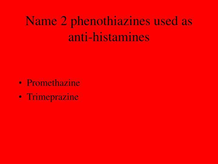 Name 2 phenothiazines used as anti-histamines