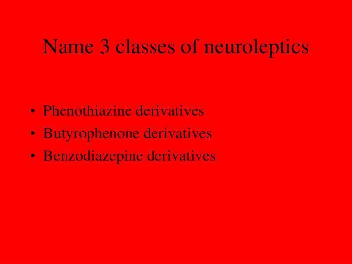 Name 3 classes of neuroleptics