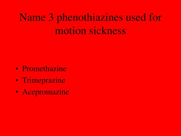 Name 3 phenothiazines used for motion sickness