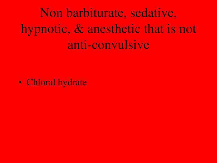 Non barbiturate, sedative, hypnotic, & anesthetic that is not anti-convulsive