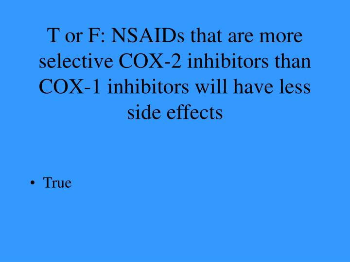 T or F: NSAIDs that are more selective COX-2 inhibitors than COX-1 inhibitors will have less side effects