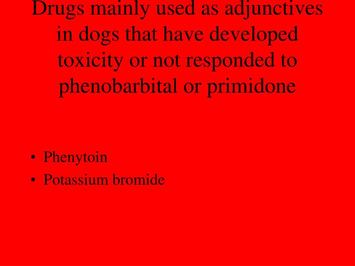 Drugs mainly used as adjunctives in dogs that have developed toxicity or not responded to phenobarbital or primidone