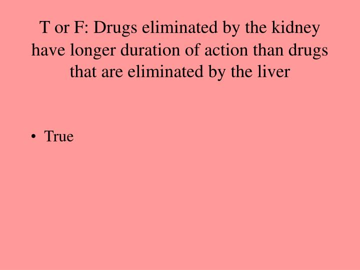 T or F: Drugs eliminated by the kidney