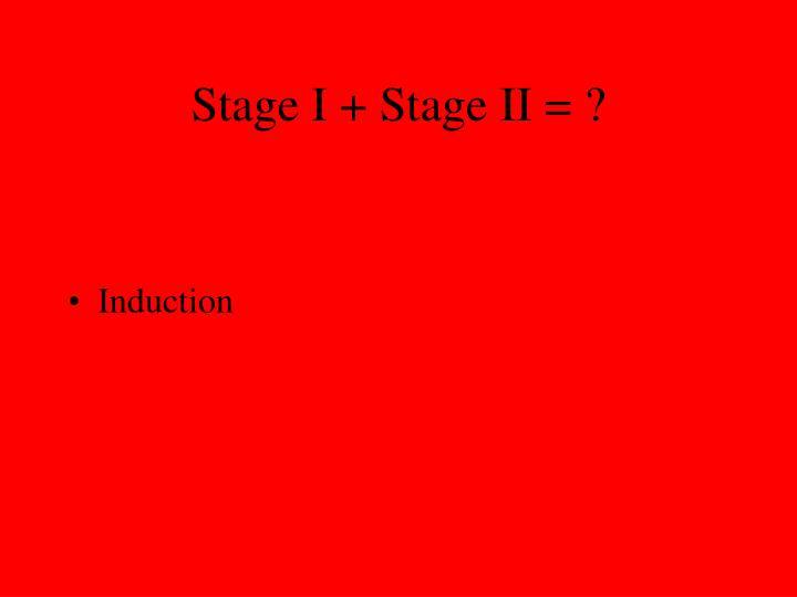 Stage I + Stage II = ?