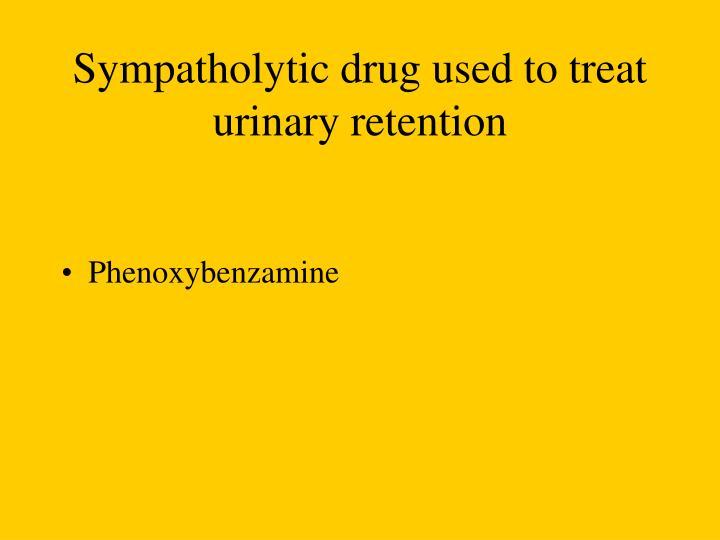 Sympatholytic drug used to treat urinary retention