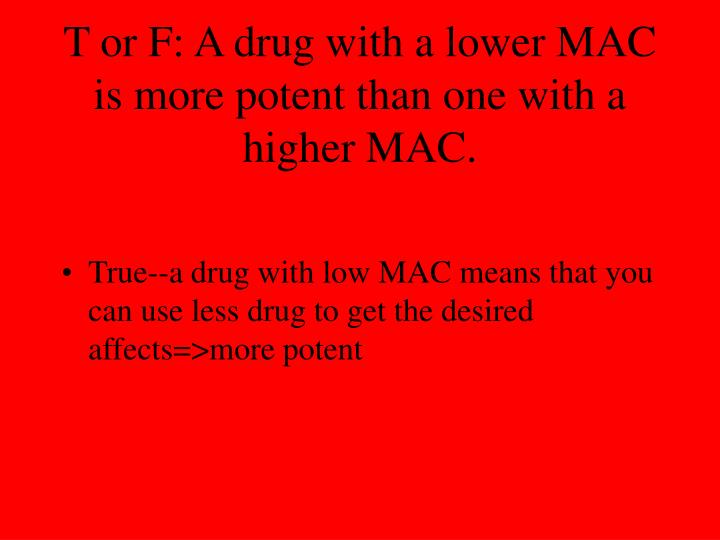 T or F: A drug with a lower MAC is more potent than one with a higher MAC.