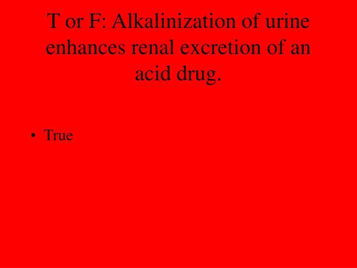 T or F: Alkalinization of urine enhances renal excretion of an acid drug.