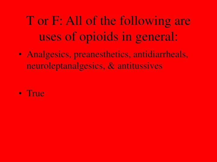 T or F: All of the following are uses of opioids in general: