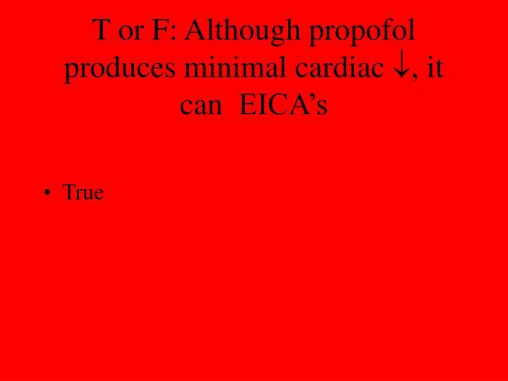 T or F: Although propofol produces minimal cardiac