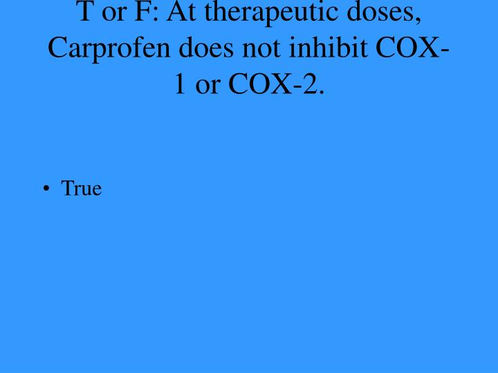 T or F: At therapeutic doses, Carprofen does not inhibit COX-1 or COX-2.