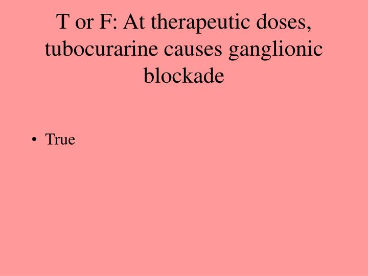 T or F: At therapeutic doses, tubocurarine causes ganglionic blockade