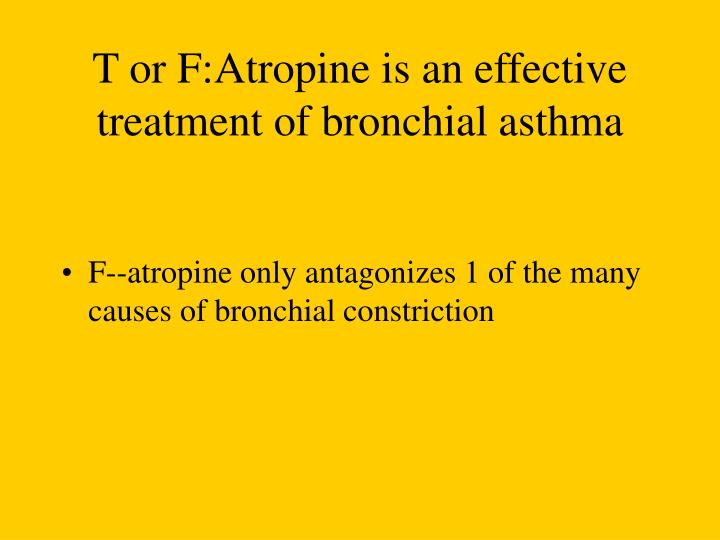 T or F:Atropine is an effective treatment of bronchial asthma