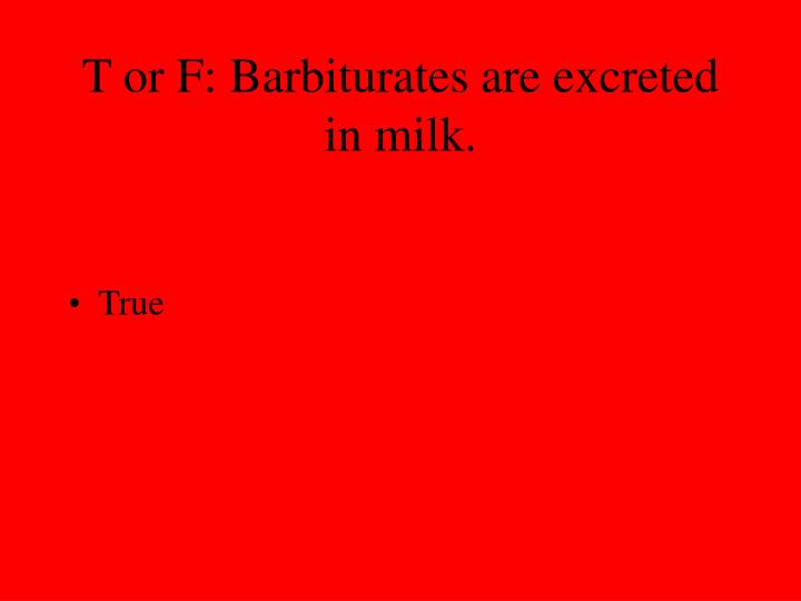 T or F: Barbiturates are excreted in milk.