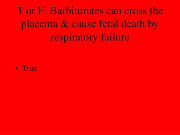 T or F: Barbiturates can cross the placenta & cause fetal death by respiratory failure