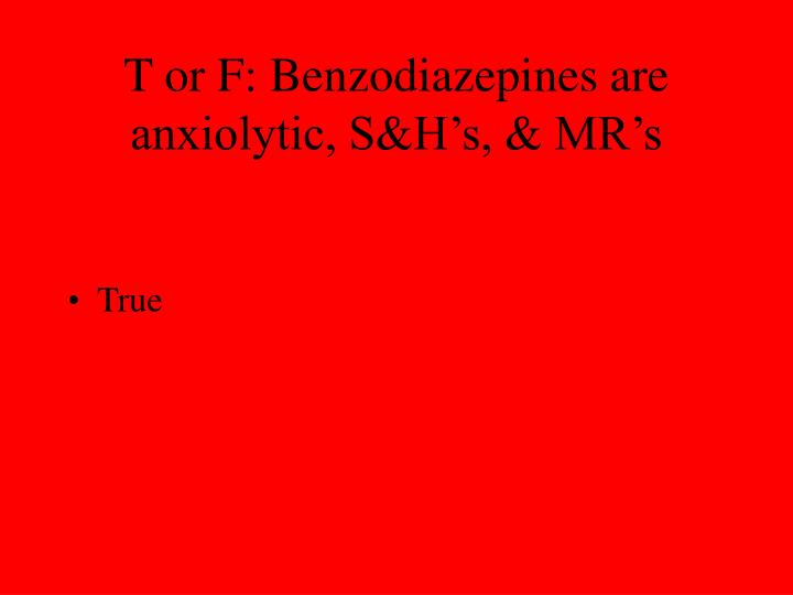 T or F: Benzodiazepines are anxiolytic, S&H's, & MR's