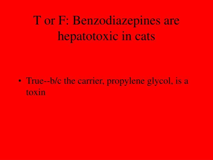 T or F: Benzodiazepines are hepatotoxic in cats