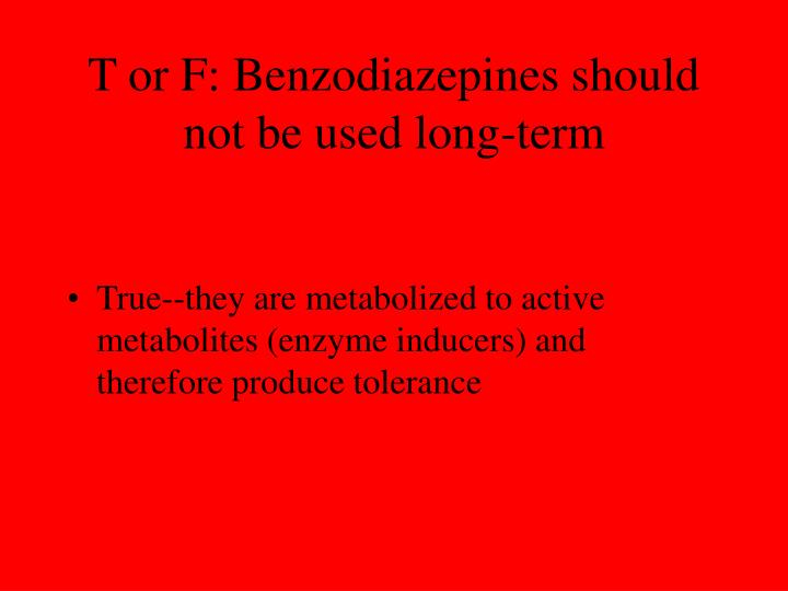 T or F: Benzodiazepines should not be used long-term