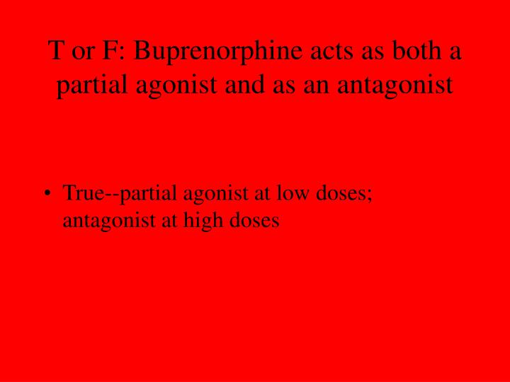 T or F: Buprenorphine acts as both a partial agonist and as an antagonist