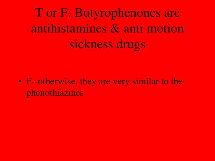 T or F: Butyrophenones are antihistamines & anti motion sickness drugs